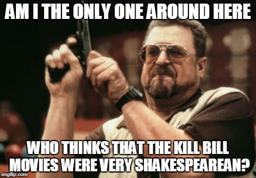 Am I The Only One Around Here Meme | AM I THE ONLY ONE AROUND HERE WHO THINKS THAT THE KILL BILL MOVIES WERE VERY SHAKESPEAREAN? | image tagged in memes,am i the only one around here | made w/ Imgflip meme maker