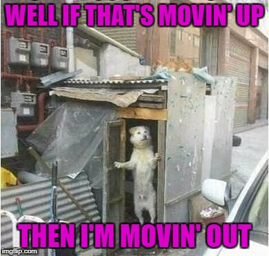 WELL IF THAT'S MOVIN' UP THEN I'M MOVIN' OUT | made w/ Imgflip meme maker