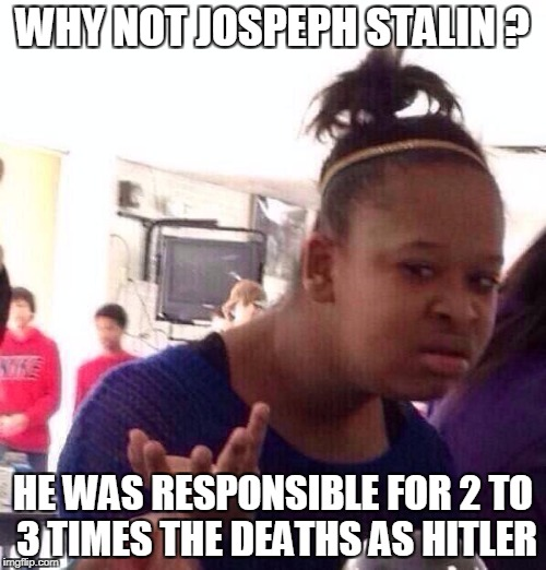 Black Girl Wat Meme | WHY NOT JOSPEPH STALIN ? HE WAS RESPONSIBLE FOR 2 TO 3 TIMES THE DEATHS AS HITLER | image tagged in memes,black girl wat | made w/ Imgflip meme maker