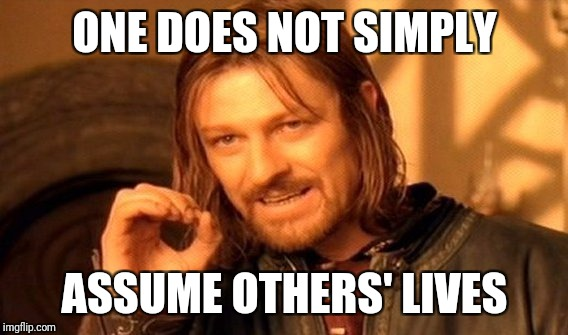 One Does Not Simply Meme | ONE DOES NOT SIMPLY ASSUME OTHERS' LIVES | image tagged in memes,one does not simply | made w/ Imgflip meme maker