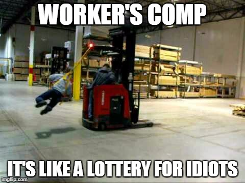 sometimes | WORKER'S COMP IT'S LIKE A LOTTERY FOR IDIOTS | image tagged in safety first | made w/ Imgflip meme maker