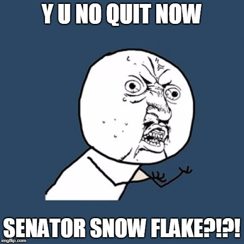 Y U No Meme | Y U NO QUIT NOW SENATOR SNOW FLAKE?!?! | image tagged in memes,y u no | made w/ Imgflip meme maker