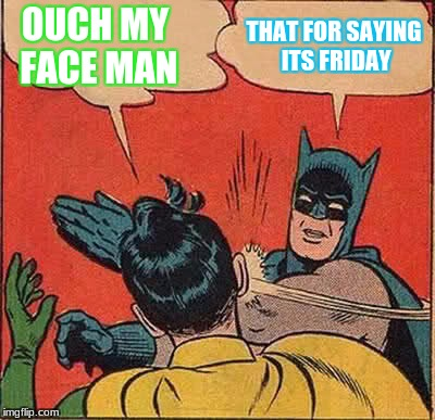 Batman Slapping Robin Meme | OUCH MY FACE MAN THAT FOR SAYING ITS FRIDAY | image tagged in memes,batman slapping robin | made w/ Imgflip meme maker