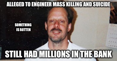 Tall Tales  | ALLEGED TO ENGINEER MASS KILLING AND SUICIDE STILL HAD MILLIONS IN THE BANK SOMETHING IS ROTTEN | image tagged in lies,media lies,false,stephen paddock,fbi | made w/ Imgflip meme maker