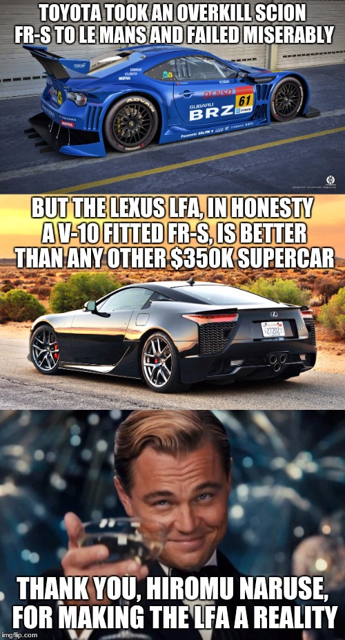 King of the Nürburgring! #stayLFA | TOYOTA TOOK AN OVERKILL SCION FR-S TO LE MANS AND FAILED MISERABLY BUT THE LEXUS LFA, IN HONESTY A V-10 FITTED FR-S, IS BETTER THAN ANY OTHE | image tagged in lexus,lfa,fr-s,leonardo dicaprio cheers,hiromu naruse,staylfa | made w/ Imgflip meme maker