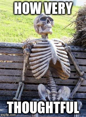 Waiting Skeleton Meme | HOW VERY THOUGHTFUL | image tagged in memes,waiting skeleton | made w/ Imgflip meme maker