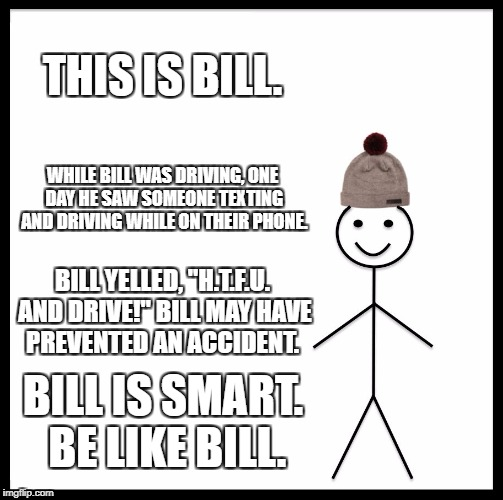 "Be Like Bill Meme | THIS IS BILL. WHILE BILL WAS DRIVING, ONE DAY HE SAW SOMEONE TEXTING AND DRIVING WHILE ON THEIR PHONE. BILL YELLED, ""H.T.F.U. AND DRIVE!"" BI 