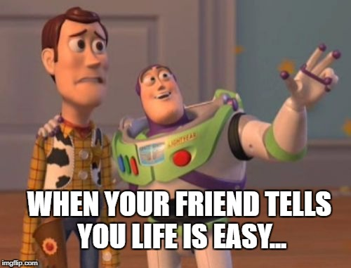 X, X Everywhere Meme | WHEN YOUR FRIEND TELLS YOU LIFE IS EASY... | image tagged in memes,x,x everywhere,x x everywhere | made w/ Imgflip meme maker
