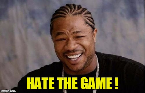 Yo Dawg Heard You Meme | HATE THE GAME ! | image tagged in memes,yo dawg heard you | made w/ Imgflip meme maker
