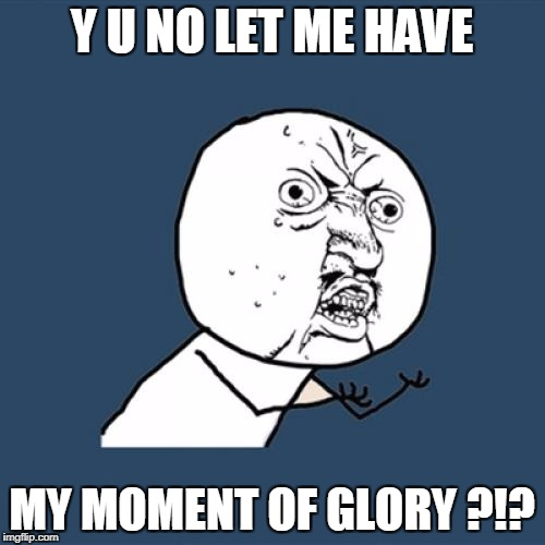 Y U No Meme | Y U NO LET ME HAVE MY MOMENT OF GLORY ?!? | image tagged in memes,y u no | made w/ Imgflip meme maker