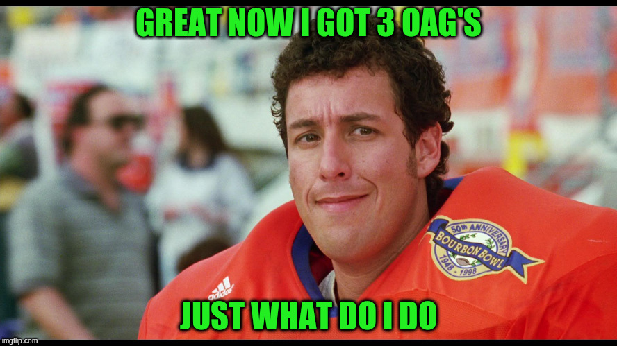 GREAT NOW I GOT 3 OAG'S JUST WHAT DO I DO | made w/ Imgflip meme maker