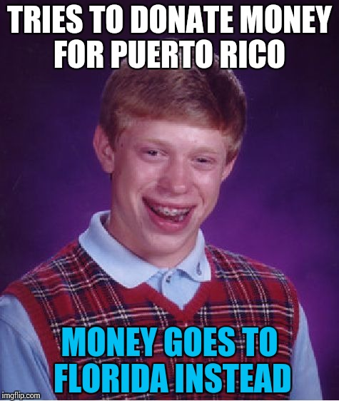 Brian, the lending hand! | TRIES TO DONATE MONEY FOR PUERTO RICO MONEY GOES TO FLORIDA INSTEAD | image tagged in memes,bad luck brian,funny | made w/ Imgflip meme maker