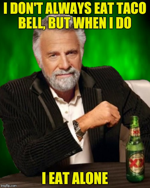I DON'T ALWAYS EAT TACO BELL, BUT WHEN I DO I EAT ALONE | made w/ Imgflip meme maker