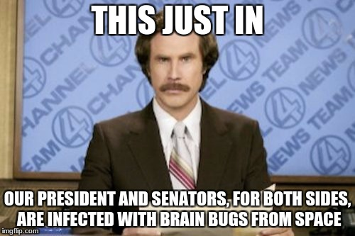 That explains why politics are so heated... | THIS JUST IN OUR PRESIDENT AND SENATORS, FOR BOTH SIDES, ARE INFECTED WITH BRAIN BUGS FROM SPACE | image tagged in memes,ron burgundy,bugs,republicans,democrats | made w/ Imgflip meme maker