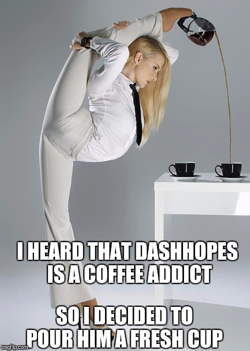 You're welcome, Dash :-)  | I HEARD THAT DASHHOPES IS A COFFEE ADDICT SO I DECIDED TO POUR HIM A FRESH CUP | image tagged in coffee addict,dashhopes,jbmemegeek,hot girl | made w/ Imgflip meme maker