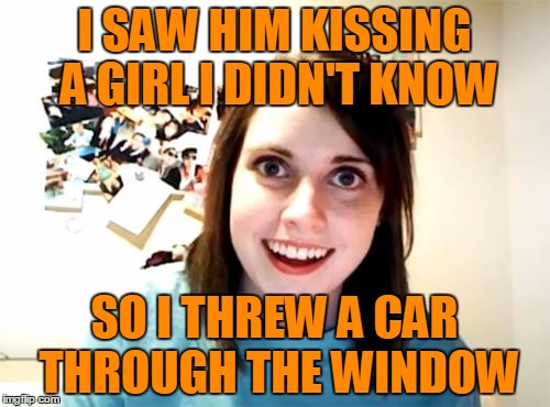 I SAW HIM KISSING A GIRL I DIDN'T KNOW SO I THREW A CAR THROUGH THE WINDOW | made w/ Imgflip meme maker