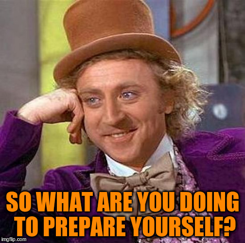 Creepy Condescending Wonka Meme | SO WHAT ARE YOU DOING TO PREPARE YOURSELF? | image tagged in memes,creepy condescending wonka | made w/ Imgflip meme maker