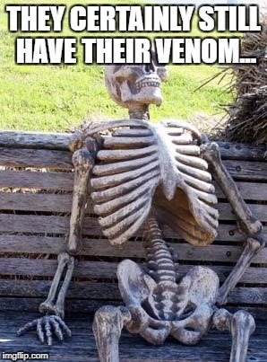 Waiting Skeleton Meme | THEY CERTAINLY STILL HAVE THEIR VENOM... | image tagged in memes,waiting skeleton | made w/ Imgflip meme maker