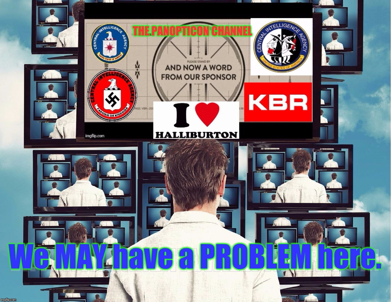 And NOW...A Word from our sponsor... | THE PANOPTICON CHANNEL We MAY have a PROBLEM here. | image tagged in memes,funny,panopticon channel,cia media manipulation,pentagon broadcasting system,you are fake news | made w/ Imgflip meme maker
