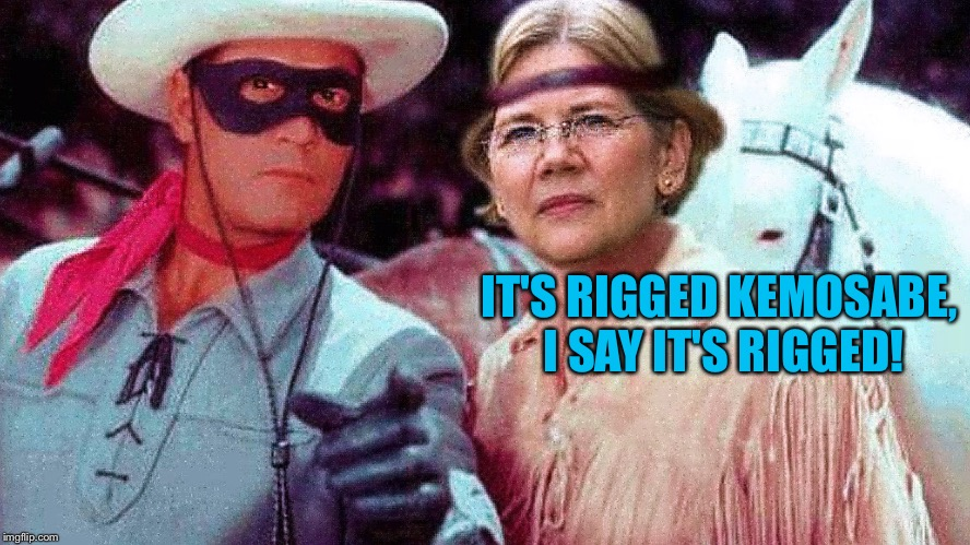 IT'S RIGGED KEMOSABE, I SAY IT'S RIGGED! | image tagged in elizabeth warren and lone ranger | made w/ Imgflip meme maker