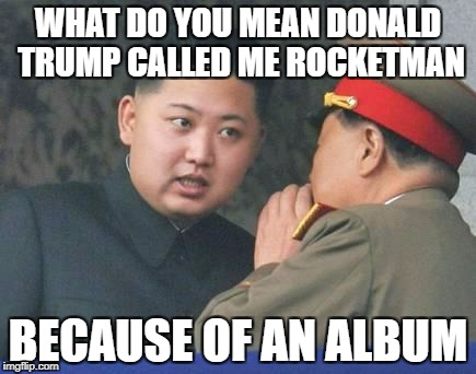 Rocket Man | WHAT DO YOU MEAN DONALD TRUMP CALLED ME ROCKETMAN BECAUSE OF AN ALBUM | image tagged in kim jong un,memes,funny,album,rocket man,donald trump | made w/ Imgflip meme maker