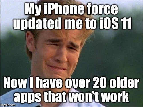 Dawson Crying | My iPhone force updated me to iOS 11 Now I have over 20 older apps that won't work | image tagged in dawson crying | made w/ Imgflip meme maker