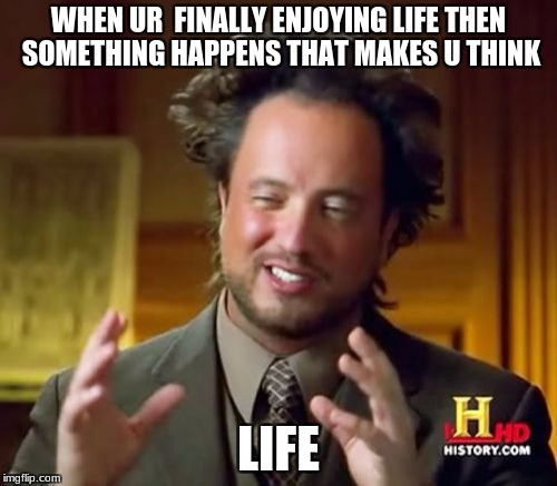 Ancient Aliens Meme | WHEN UR  FINALLY ENJOYING LIFE THEN SOMETHING HAPPENS THAT MAKES U THINK LIFE | image tagged in memes,ancient aliens | made w/ Imgflip meme maker