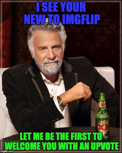 The Most Interesting Man In The World Meme | I SEE YOUR NEW TO IMGFLIP LET ME BE THE FIRST TO WELCOME YOU WITH AN UPVOTE | image tagged in memes,the most interesting man in the world | made w/ Imgflip meme maker