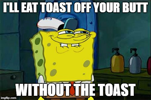 Dont You Squidward Meme | I'LL EAT TOAST OFF YOUR BUTT WITHOUT THE TOAST | image tagged in memes,dont you squidward | made w/ Imgflip meme maker