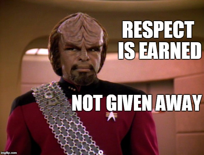 Respect is Earned | RESPECT IS EARNED NOT GIVEN AWAY | image tagged in worf,memes | made w/ Imgflip meme maker