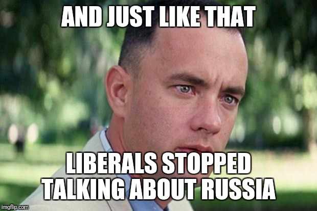 Forrest gump | AND JUST LIKE THAT LIBERALS STOPPED TALKING ABOUT RUSSIA | image tagged in forrest gump | made w/ Imgflip meme maker