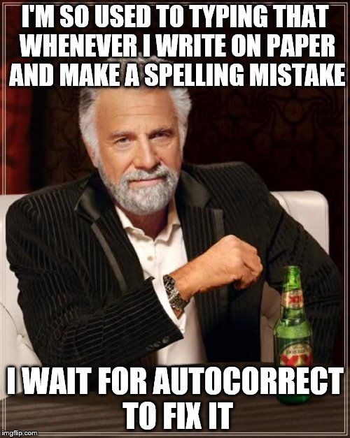 The Most Interesting Man In The World Meme | I'M SO USED TO TYPING THAT WHENEVER I WRITE ON PAPER AND MAKE A SPELLING MISTAKE I WAIT FOR AUTOCORRECT TO FIX IT | image tagged in memes,the most interesting man in the world | made w/ Imgflip meme maker