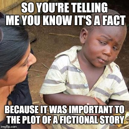 Third World Skeptical Kid Meme | SO YOU'RE TELLING ME YOU KNOW IT'S A FACT BECAUSE IT WAS IMPORTANT TO THE PLOT OF A FICTIONAL STORY | image tagged in memes,third world skeptical kid | made w/ Imgflip meme maker