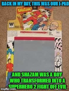 Back in tha' DAY ! | BACK IN MY DAY, THIS WAS OUR I-PAD AND SHAZAM WAS A BOY WHO TRANSFORMED INTO A SUPERHERO 2 FIGHT OFF EVIL | image tagged in old school,friends,cartoons,technology,parenting | made w/ Imgflip meme maker