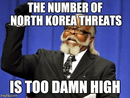 Too Damn High Meme | THE NUMBER OF NORTH KOREA THREATS IS TOO DAMN HIGH | image tagged in memes,too damn high | made w/ Imgflip meme maker
