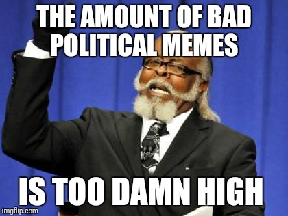 Too Damn High Meme | THE AMOUNT OF BAD POLITICAL MEMES IS TOO DAMN HIGH | image tagged in memes,too damn high | made w/ Imgflip meme maker