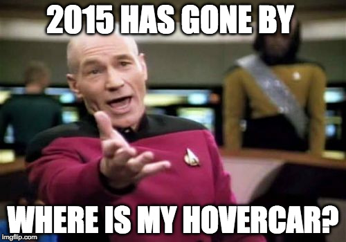 Picard Wtf Meme | 2015 HAS GONE BY WHERE IS MY HOVERCAR? | image tagged in memes,picard wtf | made w/ Imgflip meme maker