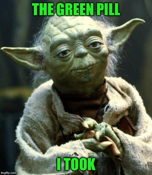 Star Wars Yoda Meme | THE GREEN PILL I TOOK | image tagged in memes,star wars yoda | made w/ Imgflip meme maker