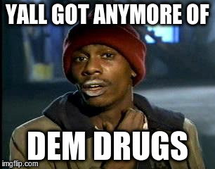 Y'all Got Any More Of That Meme | YALL GOT ANYMORE OF DEM DRUGS | image tagged in memes,yall got any more of | made w/ Imgflip meme maker