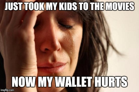 First World Problems Meme | JUST TOOK MY KIDS TO THE MOVIES NOW MY WALLET HURTS | image tagged in memes,first world problems | made w/ Imgflip meme maker