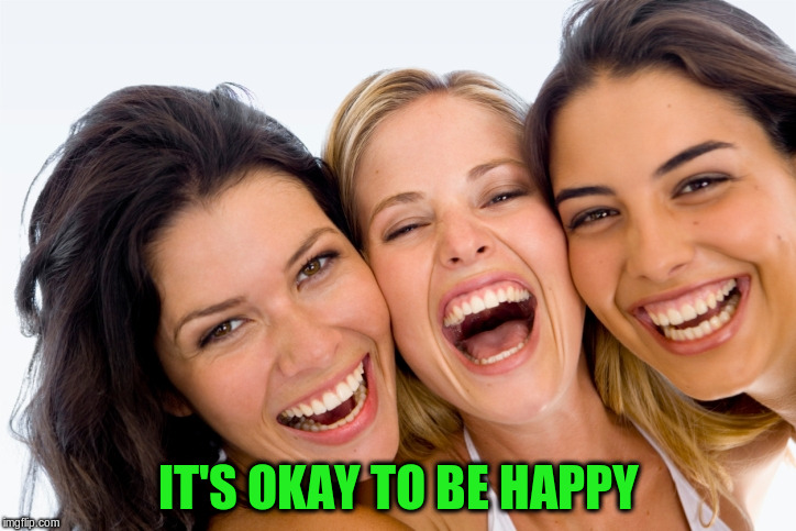 IT'S OKAY TO BE HAPPY | made w/ Imgflip meme maker