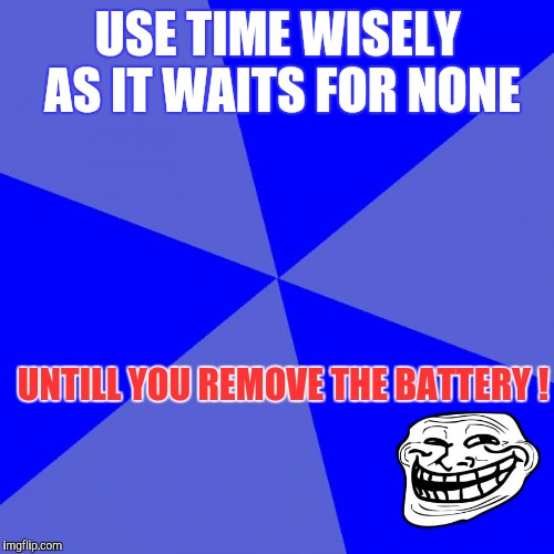 Blank Blue Background Meme | USE TIME WISELY AS IT WAITS FOR NONE UNTILL YOU REMOVE THE BATTERY ! | image tagged in memes,blank blue background | made w/ Imgflip meme maker