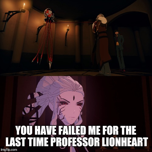 You Are in Command Now, Doctor Watts... | YOU HAVE FAILED ME FOR THE LAST TIME PROFESSOR LIONHEART | image tagged in rwby,anime,star wars | made w/ Imgflip meme maker