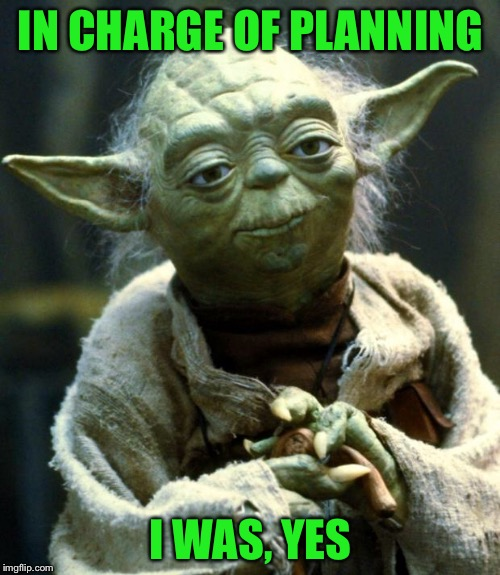 Star Wars Yoda Meme | IN CHARGE OF PLANNING I WAS, YES | image tagged in memes,star wars yoda | made w/ Imgflip meme maker
