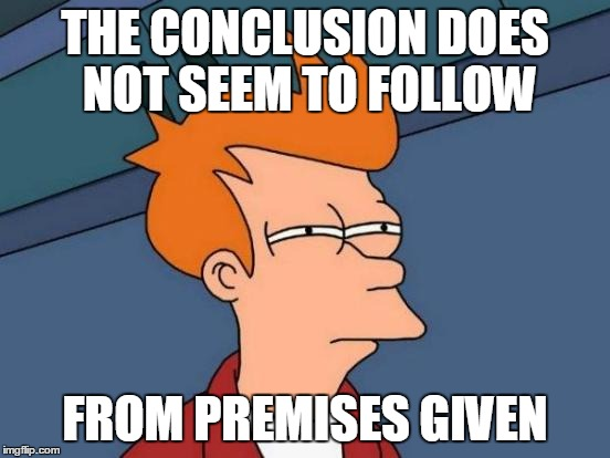 Futurama Fry Meme | THE CONCLUSION DOES NOT SEEM TO FOLLOW FROM PREMISES GIVEN | image tagged in memes,futurama fry | made w/ Imgflip meme maker