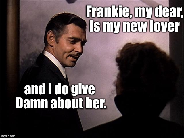 Frankie, my dear, is my new lover and I do give Damn about her. | made w/ Imgflip meme maker