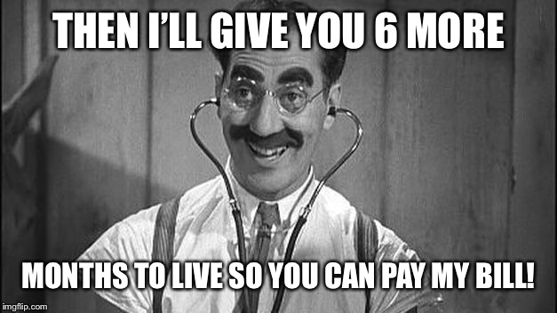 THEN I'LL GIVE YOU 6 MORE MONTHS TO LIVE SO YOU CAN PAY MY BILL! | made w/ Imgflip meme maker