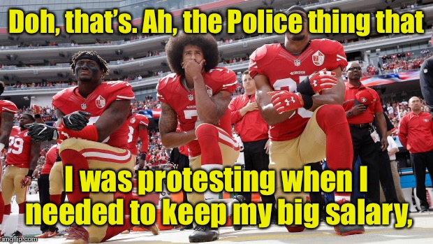 Doh, that's. Ah, the Police thing that I was protesting when I needed to keep my big salary, | made w/ Imgflip meme maker