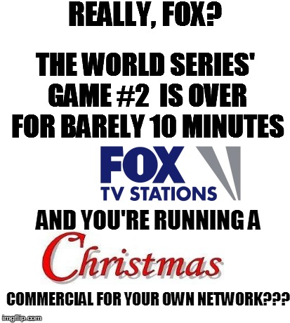 it's not even HALOWEEN yet! | REALLY, FOX? THE WORLD SERIES' GAME #2  IS OVER FOR BARELY 10 MINUTES AND YOU'RE RUNNING A COMMERCIAL FOR YOUR OWN NETWORK??? | image tagged in funny | made w/ Imgflip meme maker