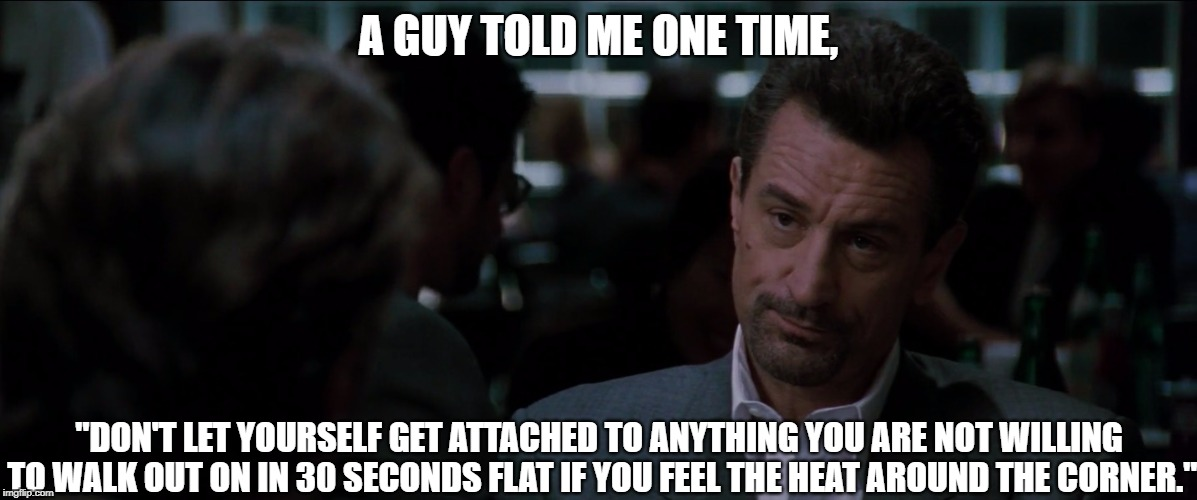 "A GUY TOLD ME ONE TIME, ""DON'T LET YOURSELF GET ATTACHED TO ANYTHING YOU ARE NOT WILLING TO WALK OUT ON IN 30 SECONDS FLAT IF YOU FEEL THE H 